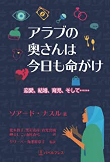 アラブの奥さんは今日も命がけ: 恋愛、結婚、育児、そして……