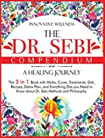 The Dr. Sebi Compendium - A Healing Journey: The 3 in 1 Book with Herbs, Cures, Treatments, Diet, Recipes, Detox Plan, and Everything Else you Need to Know about Dr. Sebi Methods and Philosophy