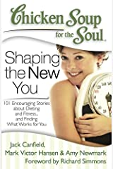 Chicken Soup for the Soul: Shaping the New You: 101 Encouraging Stories about Dieting and Fitness… and Finding What Works for You Kindle Edition