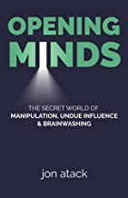 opening minds: the secret world of manipulation, undue influence and brainwashing