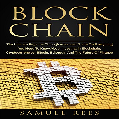 Blockchain: The Ultimate Beginner Through Advanced Guide on Everything You Need to Know About Investing in Blockchain, Cryptocurrencies, Bitcoin, Ethereum and the Future of Finance audiobook cover art