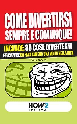 COME DIVERTIRSI SEMPRE E COMUNQUE! : Include: 30 cose divertenti e bastarde da fare almeno una volta nella vita (HOW2 Edizioni Vol. 24)