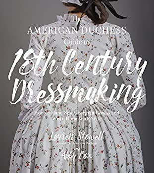 The American Duchess Guide to 18th Century Dressmaking  How to Hand Sew Georgian Gowns and Wear Them With Style