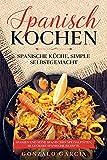 Spanisch Kochen. Spanische Küche, simple selbstgemacht. Spanien und seine spanischen Spezialitäten.: Spanien und seine spanischen Spezialitäten. 66 leckere spanische Rezepte.