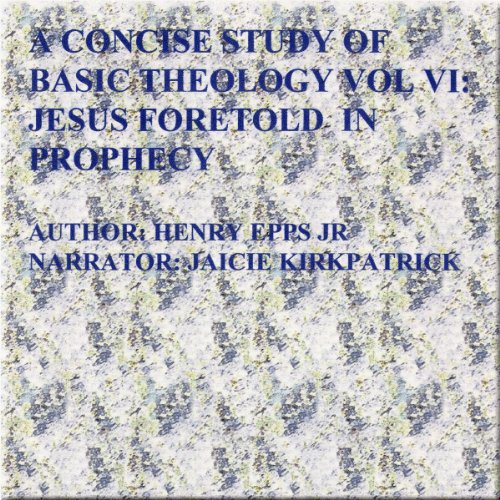 Concise Study of Basic Theology VI     Jesus Foretold in Prophecy (Volume 6)              By:                                                                                                                                 Mr Henry Harrison Epps Jr.                               Narrated by:                                                                                                                                 Jaicie Kirkpatrick                      Length: 1 hr and 42 mins     Not rated yet     Overall 0.0