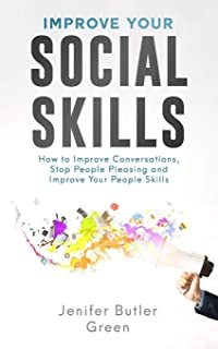 Improve Your Social Skills: How to Improve Conversations, Stop People Pleasing and Improve Your People Skills