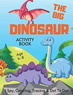 The Big Dinosaur I Spy, Tracing, Coloring & Dot To Dot Activity Book Age 4-8: Prehistoric Fun | Dino Children's Puzzle Boo...