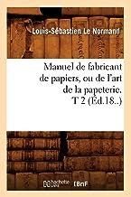 Manuel de fabricant de papiers, ou de l'art de la papeterie. T 2 (Éd.18..) (Savoirs Et Traditions)