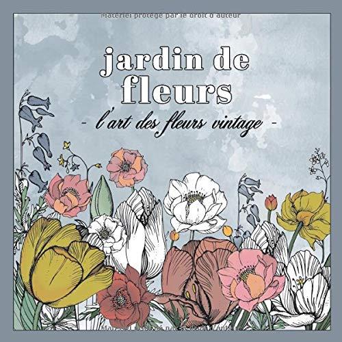 Jardin de fleurs L´art des fleurs vintage: Plus de 30 motives floraux á colorier pour adultes - motifs relaxants et anti-stress - Livre de coloriage pour adultes