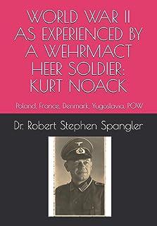 World War II As Experienced by a Wehrmacht Heer Soldier, KURT NOACK: Poland, France, Denmark, Yugoslavia, POW