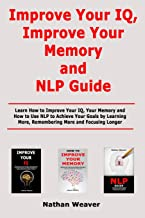 Improve Your IQ, Improve Your Memory and NLP Guide: Learn How to Improve Your IQ, Your Memory and How to Use NLP to Achiev...
