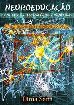 Neuroeducação Conceitos e Estratégias Cognitivas: Uma visão para a sala de aula do futuro por [Tania Virginia Sena, Marley Desilio, Jaqueline Silva, Antônio Carlos Sena]