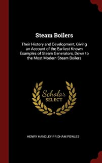 Steam Boilers: Their History and Development, Giving an Account of the Earliest Known Examples of Steam Generators, Down to the Most Modern Steam Boilers
