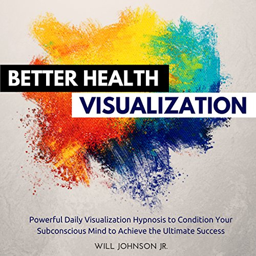 Better Health Visualization: Powerful Daily Visualization Hypnosis to Condition Your Subconsious Mind to Achieve the Ultimate Success audiobook cover art