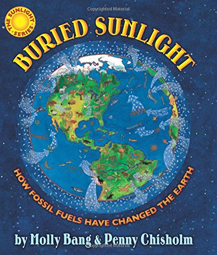 Buried Sunlight: How Fossil Fuels Have Changed the Earth: How Fossil Fuels Have Changed the Earth