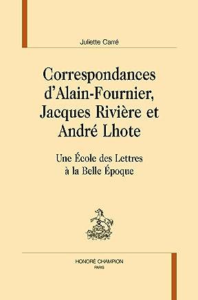Correspondances dAlain-Fournier, Jacques Rivière et André Lhote. Une École des Lettres à la Belle Époque.