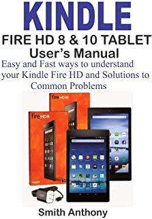 KINDLE FIRE HD 8 & 10 User's Manual: Easy and Fast Ways to Understand Your Kindle Fire HD and solution to common problems (English Edition)