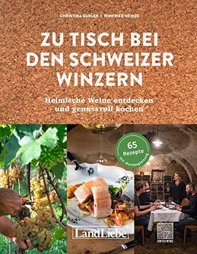 Zu Tisch bei den Schweizer Winzern: kochen, trinken und geniessen: Heimische Weine entdecken und genussvoll kochen
