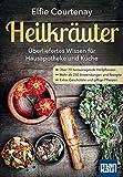 Heilkräuter - Überliefertes Wissen für Hausapotheke und Küche: Über 70 herausragende Heilpflanzen - Mehr als 250 Anwendungen und Rezepte - Extra: Geschützte und giftige Pflanzen (German Edition)