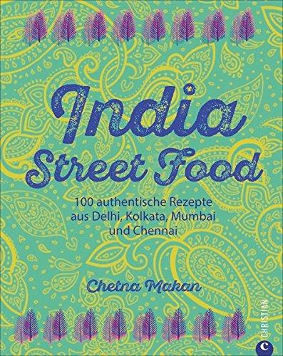 Indien-Kochbuch: India Street Food. 100 authentische Rezepte aus Delhi, Kolkata, Mumbai und Chennai. Leckere indische Küche. Currys und Co. für auf die Hand.
