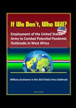 If We Don't, Who Will? Employment of the United States Army to Combat Potential Pandemic Outbreaks in West Africa - Military Assistance in the 2014 Ebola Virus Outbreak