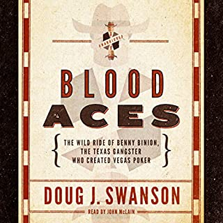 Blood Aces     The Wild Ride of Benny Binion, the Texas Gangster Who Created Vegas Poker              By:                                                                                                                                 Doug J. Swanson                               Narrated by:                                                                                                                                 John McLain                      Length: 11 hrs and 20 mins     125 ratings     Overall 4.4