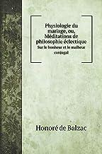 Physiologie du mariage, ou, Méditations de philosophie éclectique: Sur le bonheur et le malheur conjugal (French Edition)