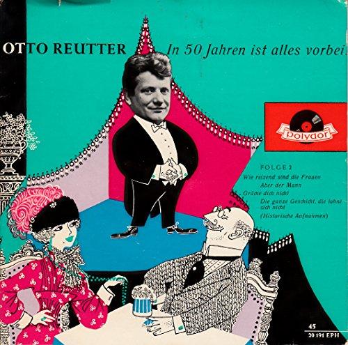 Reutter, Otto / In 50 Jahren ist alles vorbei / Folge 2 / Wie reizend sind die Frauen / Aber der Mann / Gräme dich nicht / Die ganze Geschicht, die lohnt sich nicht / ( Historische Aufnahmen ) /1959 / Bildhülle mit Original Kunststoff Innenhülle / Polydor 20191 / Deutsche Pressung / 7 Zoll Vinyl Single-Schallplatte SP /