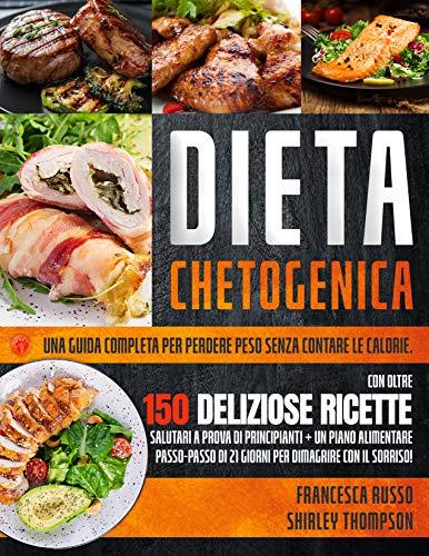 Dieta Chetogenica: Una Guida Completa Per Perdere Peso Senza Contare Le Calorie. Con Oltre 150 Deliziose Ricette Salutari a Prova Di Principianti + Un Piano Alimentare Di 21 Giorni