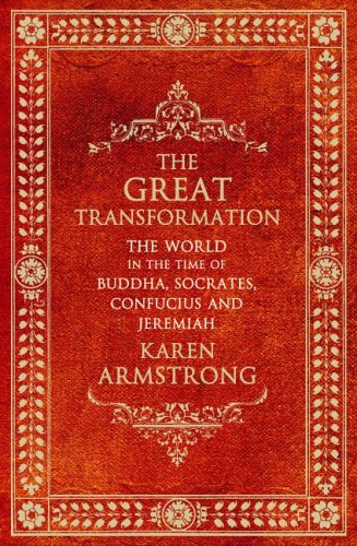 The Great Transformation: The World in the Time of Buddha, Socrates, Confucius and Jeremiah by Karen Armstrong (2006-03-09)