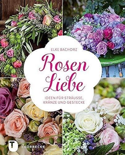 Rosen-Liebe - Ideen für Sträuße, Kränze und Gestecke: Ideen Fur Strauae, Kranze Und Gestecke