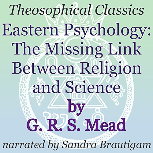 Eastern Psychology     The Missing Link Between Religion and Science: Theosophical Classics              By:                                                                                                                                 G. R. S. Mead                               Narrated by:                                                                                                                                 Sandra Brautigam                      Length: 33 mins     3 ratings     Overall 3.0