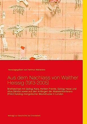 Aus dem Nachlass von Walther Heissig (1913-2005): Briefwechsel mit György Kara, Herbert Franke, György Hazai und Alice Sárközi sowie aus den Anfängen ... Katalog mongolischer Blockdrucke in London