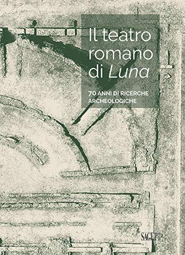 Il teatro romano di Luna. 70 anni di ricerche archeologiche