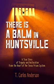 There Is a Balm in Huntsville: A True Story of Tragedy and Restoration from the Heart of the Texas Prison System