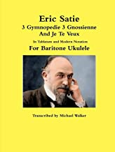 Eric Satie 3 Gymnopedie 3 Gnossienne And Je Te Veux In Tablature and Modern Notation For Baritone Ukulele