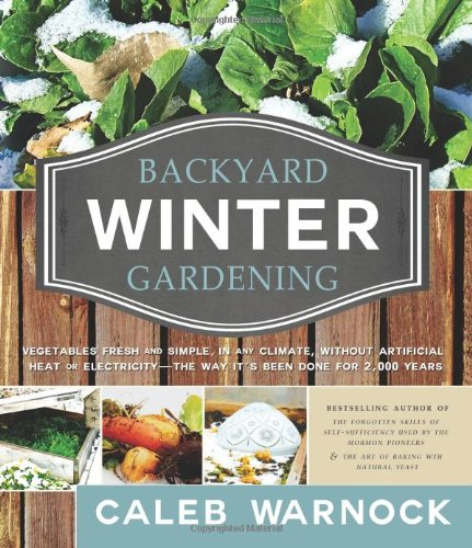 Backyard Winter Gardening: Vegetables Fresh and Simple, in Any Climate Without Artificial Heat or Electricity the Way It's Been Done for 2,000 Ye