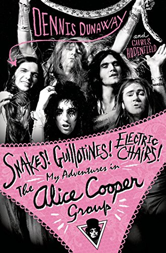 Snakes! Guillotines! Electric Chairs!: My Adventures in the Alice Cooper Group (English Edition)