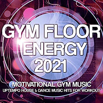 Gym Floor Energy 2021 - Motivational Gym Music - Uptempo House & Dance Music Hits For Workout