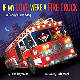 If My Love Were a Fire Truck: A Daddy's Love Song by [Luke Reynolds, Jeff Mack]