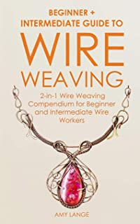 Wire Weaving: Beginner + Intermediate Guide to Wire Weaving: 2-in-1 Wire Weaving Compendium for Beginner and Intermediate Wire Workers