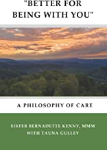 """""""BETTER FOR BEING WITH YOU"""": A Philosophy of Care"""