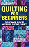 Quilting: The Ultimate Guide to Mastering Quilting for Life in 30 Minutes or Less! (Quilting - Quilting for...