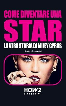 COME DIVENTARE UNA STAR. La Vera Storia di Miley Cyrus (HOW2 Edizioni Vol. 47)