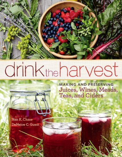 Drink the Harvest: Making and Preserving Juices, Wines, Meads, Teas, and Ciders