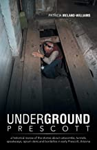 Underground Prescott: A Historical Review of the Stories About Catacombs, Tunnels, Speakeasys, Opium Dens and Bordellos in...