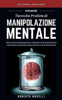 PERSUASIONE: Tecniche Proibite di Manipolazione Mentale - come convincere le persone, influenzare le loro decisioni e dive...