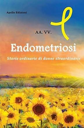 Endometriosi: Storie ordinarie di donne straordinarie (Vite Segnate Vol. 1)