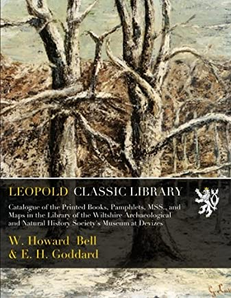 Catalogue of the Printed Books, Pamphlets, MSS., and Maps in the Library of the Wiltshire Archaeological and Natural History Society's Museum at Devizes