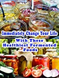 Immediately Change Your Life With These Healthiest Fermented Foods